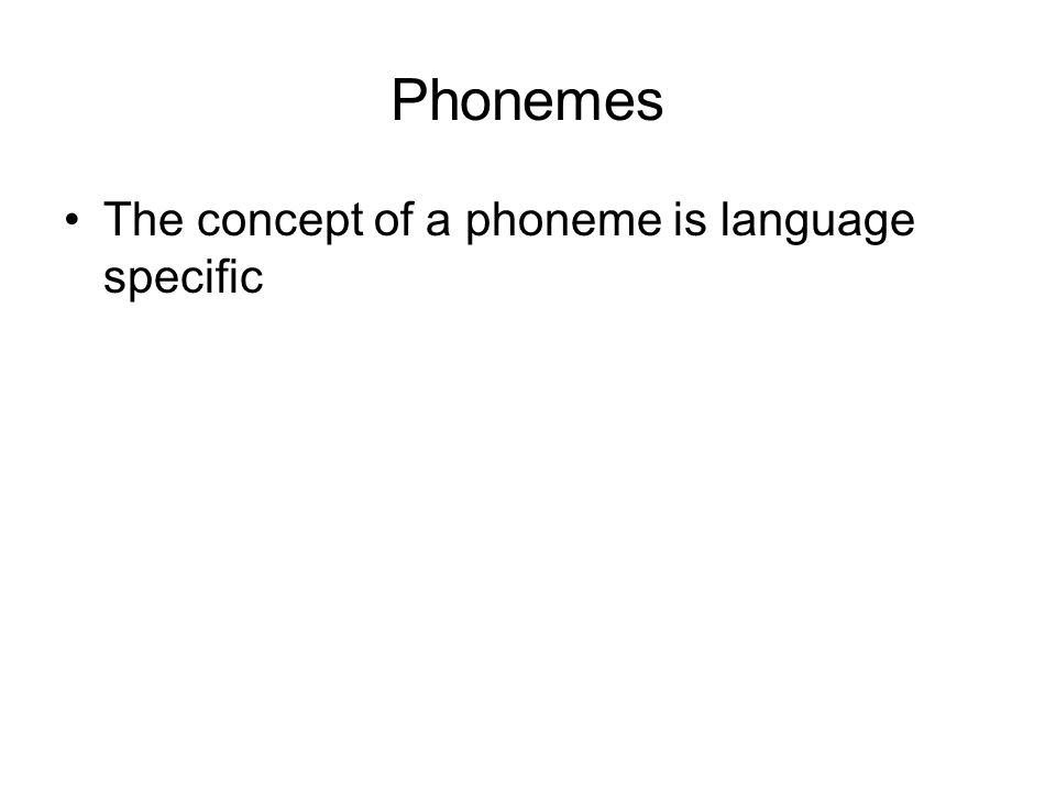 Phonemes The concept of a phoneme is language specific