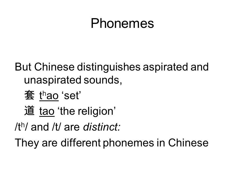 Phonemes But Chinese distinguishes aspirated and unaspirated sounds, 套 t h ao 'set' 道 tao 'the religion' /t h / and /t/ are distinct: They are different phonemes in Chinese