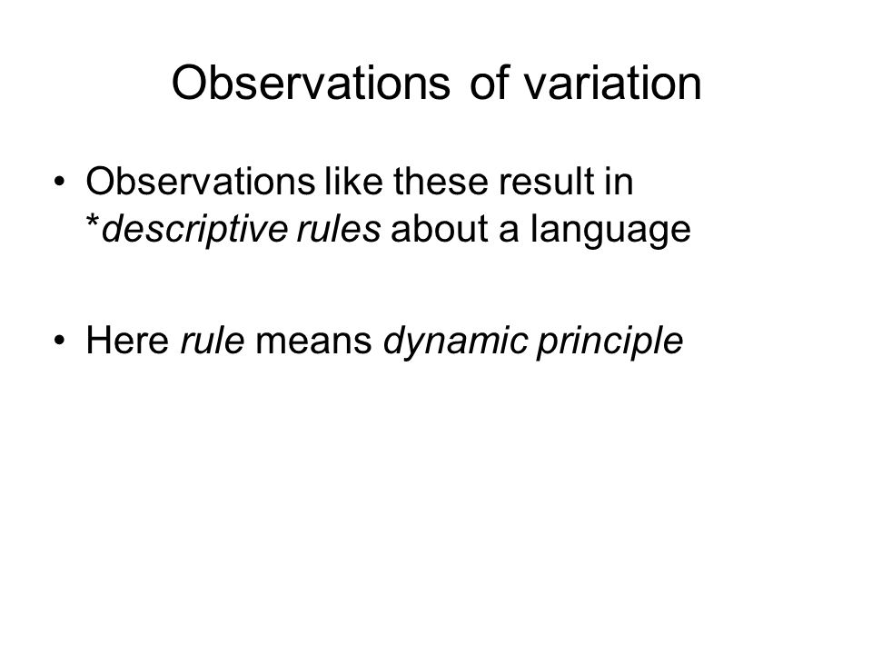 Observations of variation Observations like these result in *descriptive rules about a language Here rule means dynamic principle