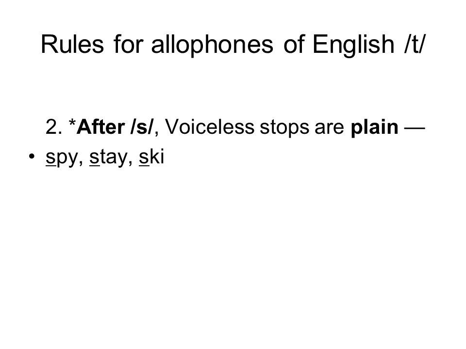 Rules for allophones of English /t/ 2. *After /s/, Voiceless stops are plain — spy, stay, ski