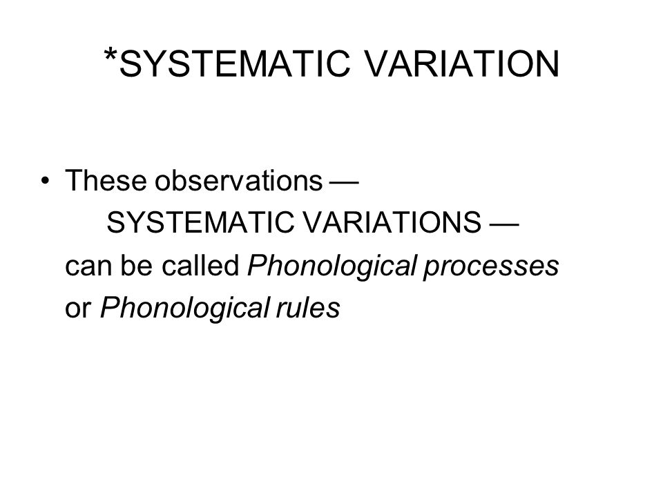 * SYSTEMATIC VARIATION These observations — SYSTEMATIC VARIATIONS — can be called Phonological processes or Phonological rules