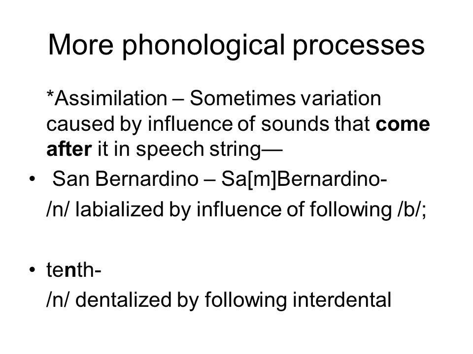 More phonological processes *Assimilation – Sometimes variation caused by influence of sounds that come after it in speech string— San Bernardino – Sa[m]Bernardino- /n/ labialized by influence of following /b/; tenth- /n/ dentalized by following interdental