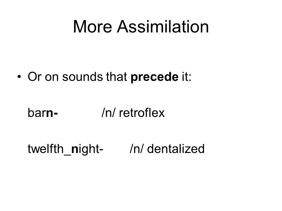 More Assimilation Or on sounds that precede it: barn- /n/ retroflex twelfth_night- /n/ dentalized