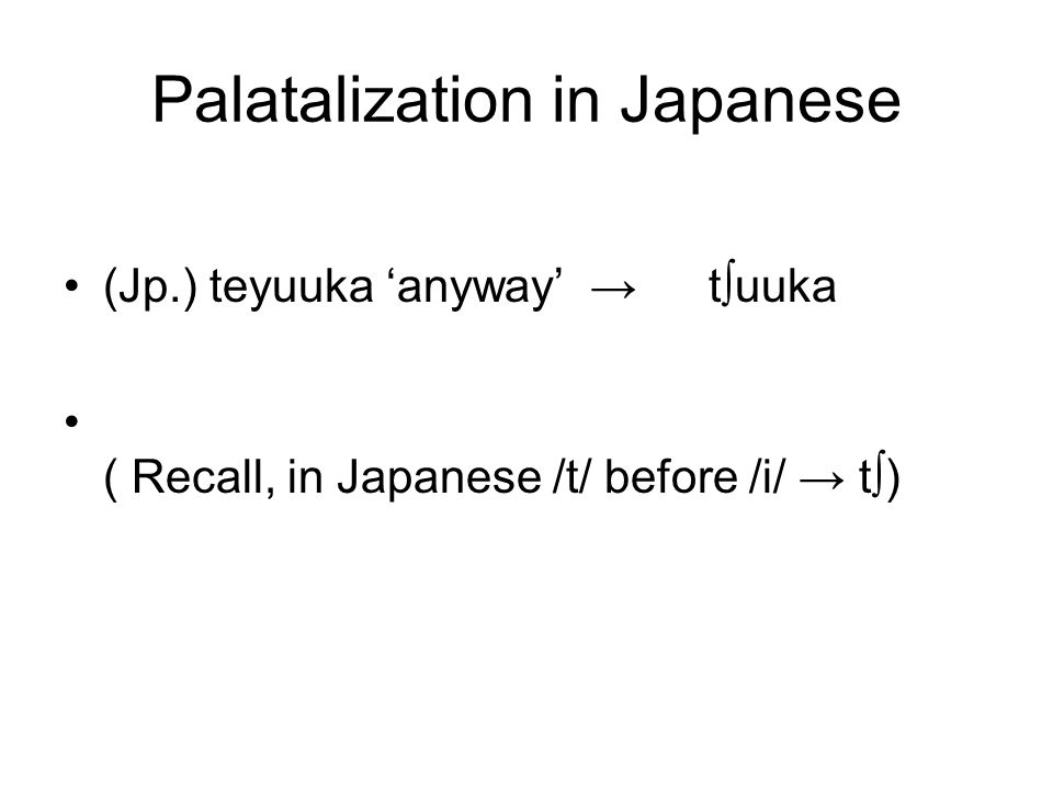 Palatalization in Japanese (Jp.) teyuuka 'anyway' → t ∫ uuka ( Recall, in Japanese /t/ before /i/ → t ∫ )