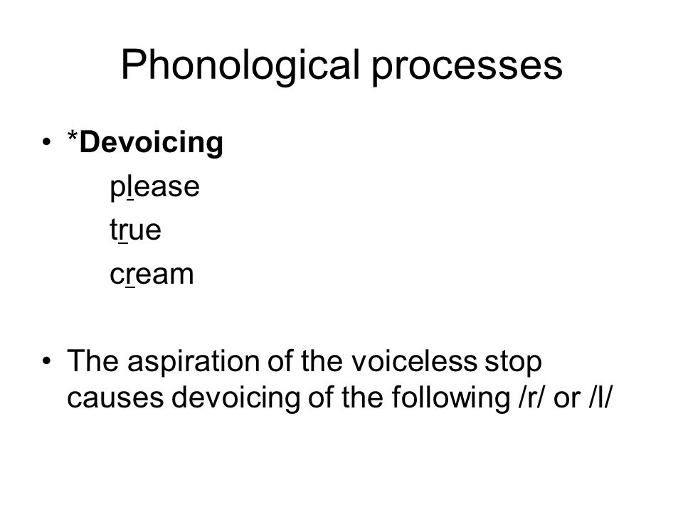 Phonological processes *Devoicing please true cream The aspiration of the voiceless stop causes devoicing of the following /r/ or /l/