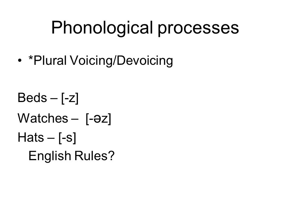 Phonological processes *Plural Voicing/Devoicing Beds – [-z] Watches – [- ә z] Hats – [-s] English Rules