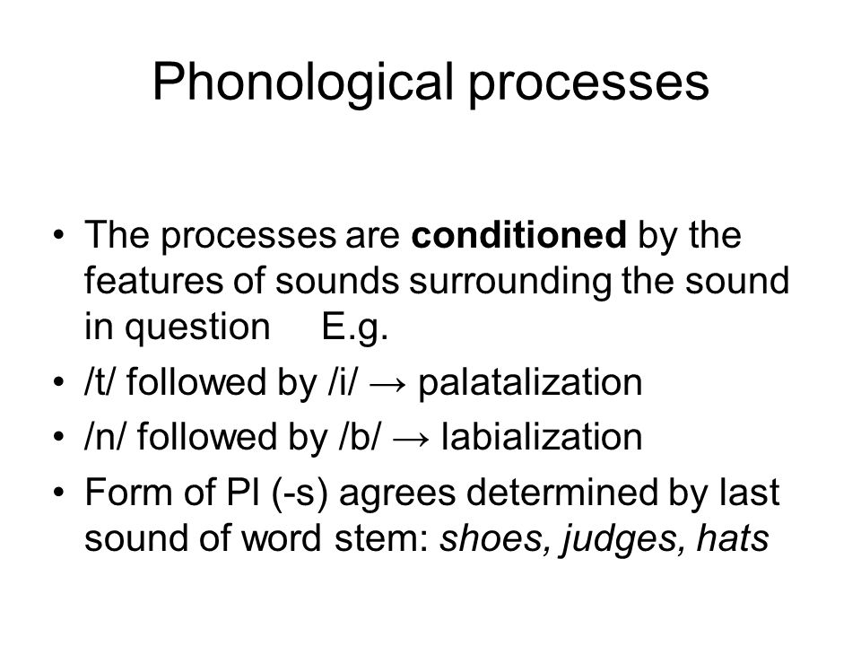 Phonological processes The processes are conditioned by the features of sounds surrounding the sound in question E.g.