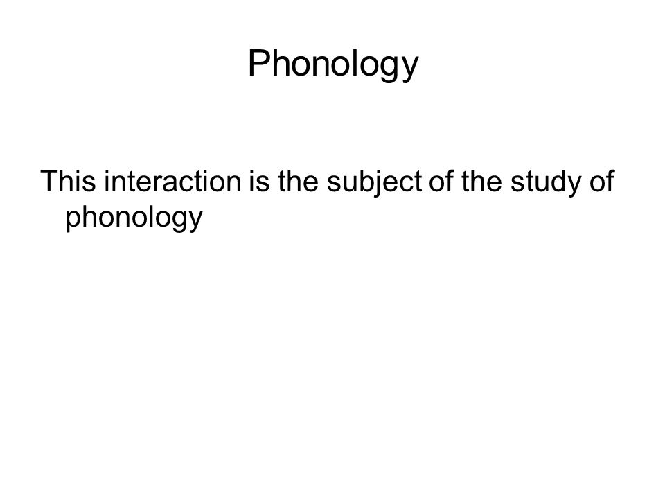 Phonology This interaction is the subject of the study of phonology