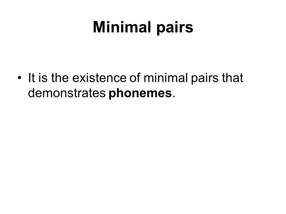 Minimal pairs It is the existence of minimal pairs that demonstrates phonemes.
