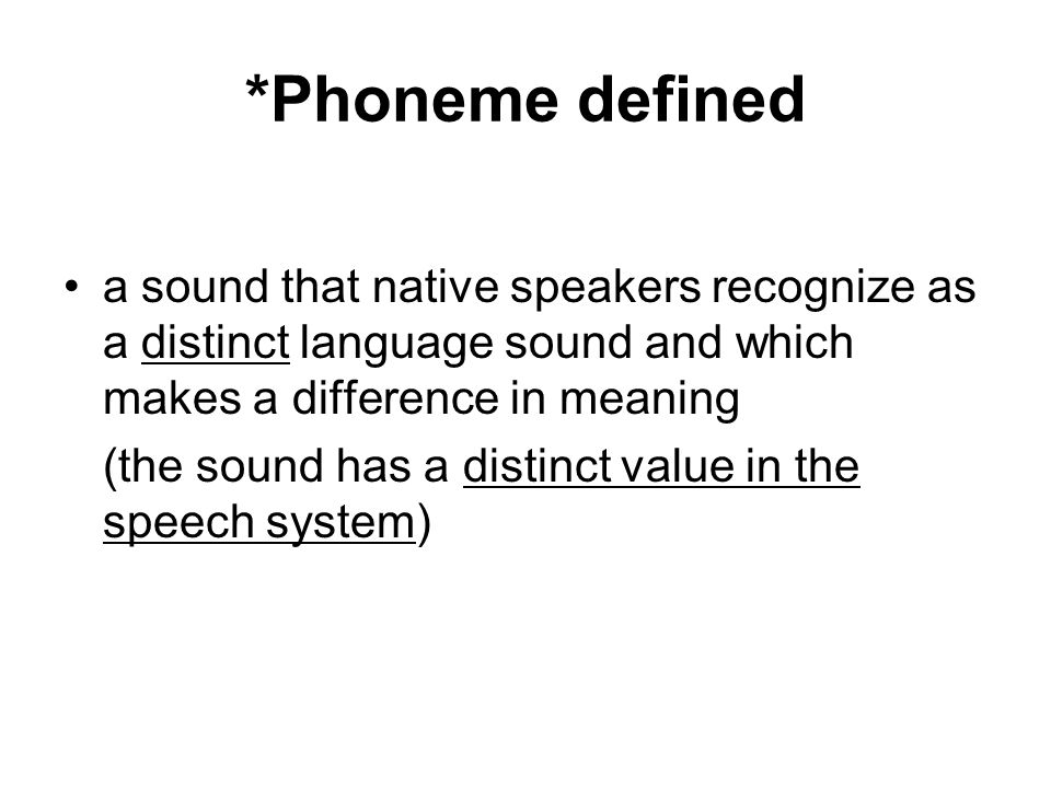 *Phoneme defined a sound that native speakers recognize as a distinct language sound and which makes a difference in meaning (the sound has a distinct value in the speech system)