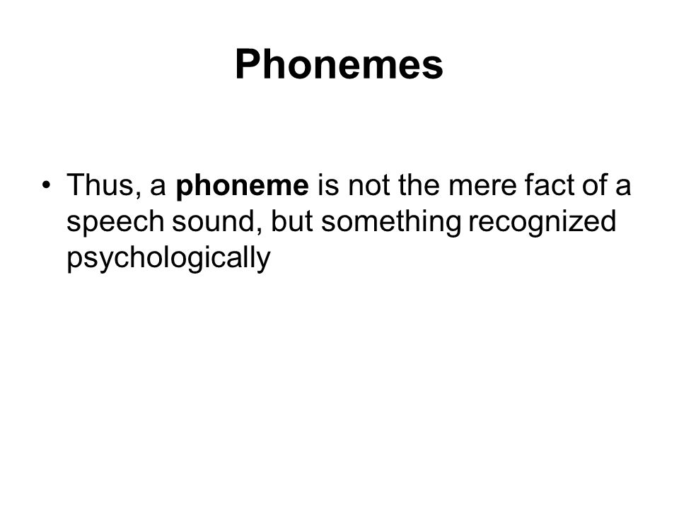 Phonemes Thus, a phoneme is not the mere fact of a speech sound, but something recognized psychologically