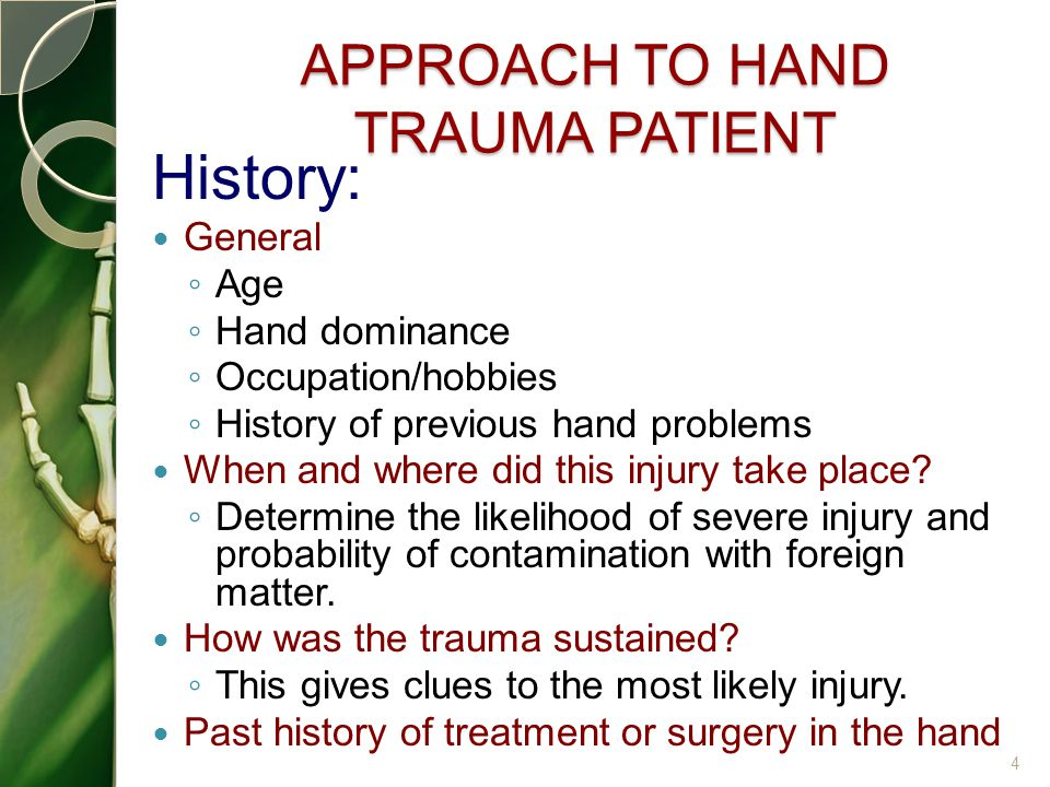 APPROACH TO HAND TRAUMA PATIENT History: General ◦ Age ◦ Hand dominance ◦ Occupation/hobbies ◦ History of previous hand problems When and where did th