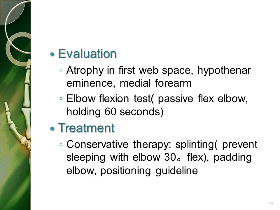 Evaluation Evaluation ◦ Atrophy in first web space, hypothenar eminence, medial forearm ◦ Elbow flexion test( passive flex elbow, holding 60 seconds)