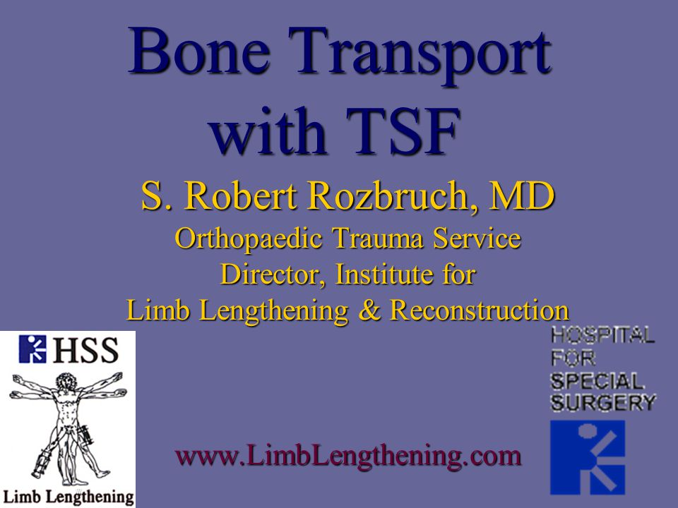 Bone Transport with TSF S. Robert Rozbruch, MD Orthopaedic Trauma Service Director, Institute for Limb Lengthening & Reconstruction www.LimbLengthenin