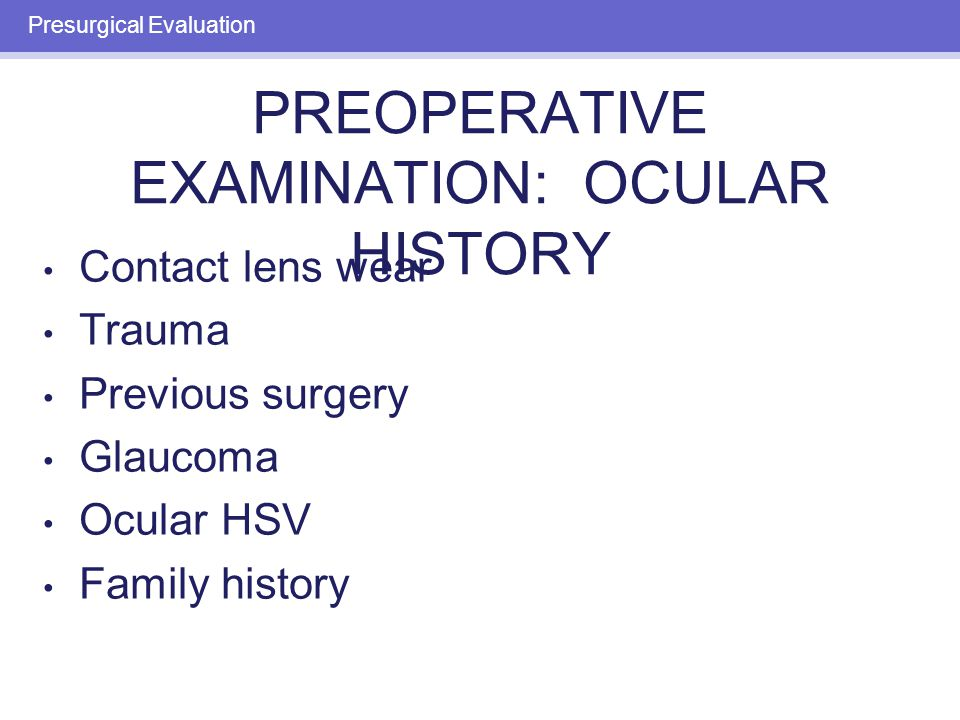 PREOPERATIVE EXAMINATION: OCULAR HISTORY Contact lens wear Trauma Previous surgery Glaucoma Ocular HSV Family history Presurgical Evaluation