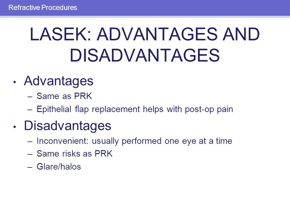 LASEK: ADVANTAGES AND DISADVANTAGES Advantages –Same as PRK –Epithelial flap replacement helps with post-op pain Disadvantages –Inconvenient: usually