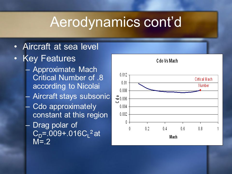 Aerodynamics cont'd Aircraft at sea level Key Features –Approximate Mach Critical Number of.8 according to Nicolai –Aircraft stays subsonic –Cdo approximately constant at this region –Drag polar of C D =.009+.016C L 2 at M=.2