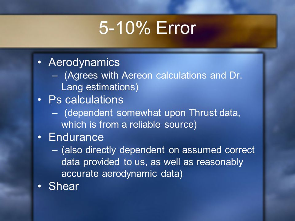 5-10% Error Aerodynamics – (Agrees with Aereon calculations and Dr. Lang estimations) Ps calculations – (dependent somewhat upon Thrust data, which is