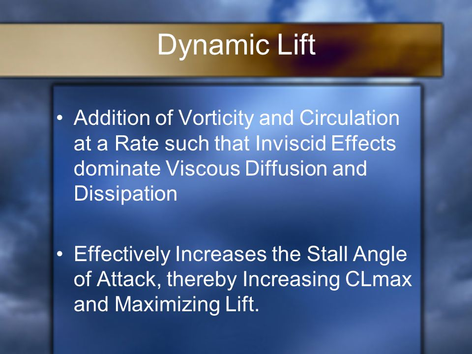 Dynamic Lift Addition of Vorticity and Circulation at a Rate such that Inviscid Effects dominate Viscous Diffusion and Dissipation Effectively Increases the Stall Angle of Attack, thereby Increasing CLmax and Maximizing Lift.