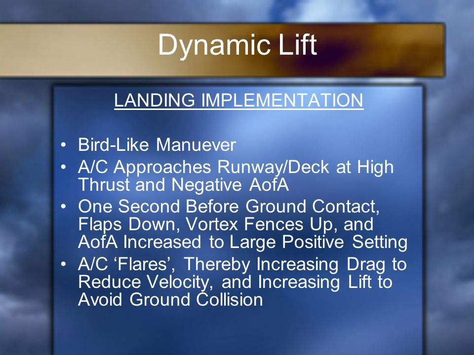LANDING IMPLEMENTATION Bird-Like Manuever A/C Approaches Runway/Deck at High Thrust and Negative AofA One Second Before Ground Contact, Flaps Down, Vortex Fences Up, and AofA Increased to Large Positive Setting A/C 'Flares', Thereby Increasing Drag to Reduce Velocity, and Increasing Lift to Avoid Ground Collision