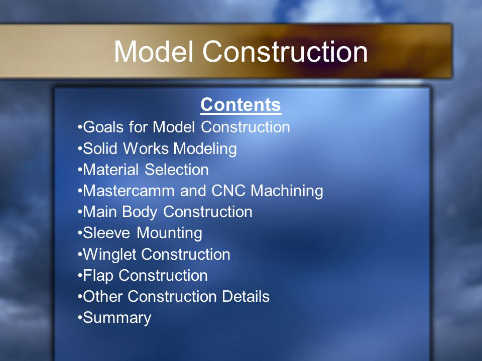 Model Construction Contents Goals for Model Construction Solid Works Modeling Material Selection Mastercamm and CNC Machining Main Body Construction Sleeve Mounting Winglet Construction Flap Construction Other Construction Details Summary