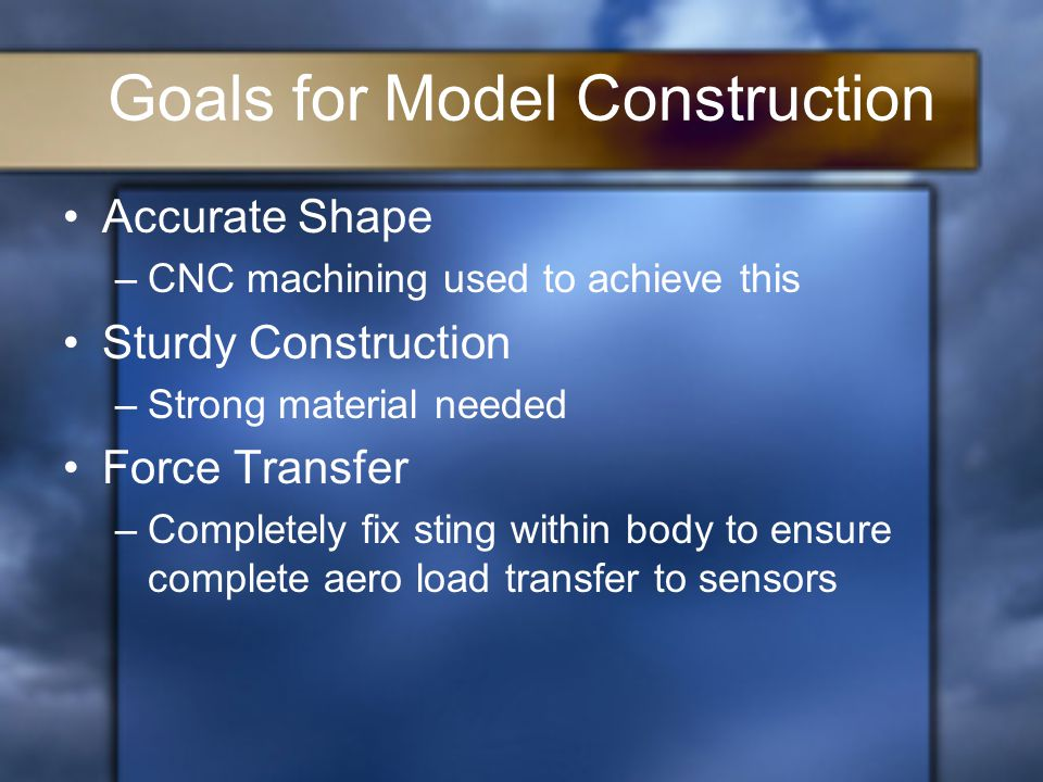 Goals for Model Construction Accurate Shape –CNC machining used to achieve this Sturdy Construction –Strong material needed Force Transfer –Completely fix sting within body to ensure complete aero load transfer to sensors