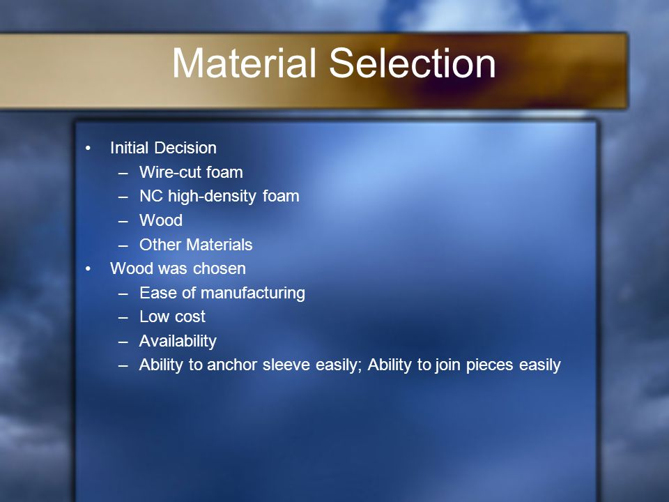 Material Selection Initial Decision –Wire-cut foam –NC high-density foam –Wood –Other Materials Wood was chosen –Ease of manufacturing –Low cost –Availability –Ability to anchor sleeve easily; Ability to join pieces easily