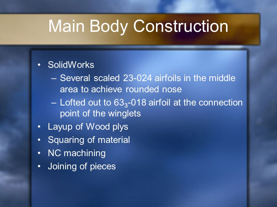 Main Body Construction SolidWorks –Several scaled 23-024 airfoils in the middle area to achieve rounded nose –Lofted out to 63 3 -018 airfoil at the connection point of the winglets Layup of Wood plys Squaring of material NC machining Joining of pieces
