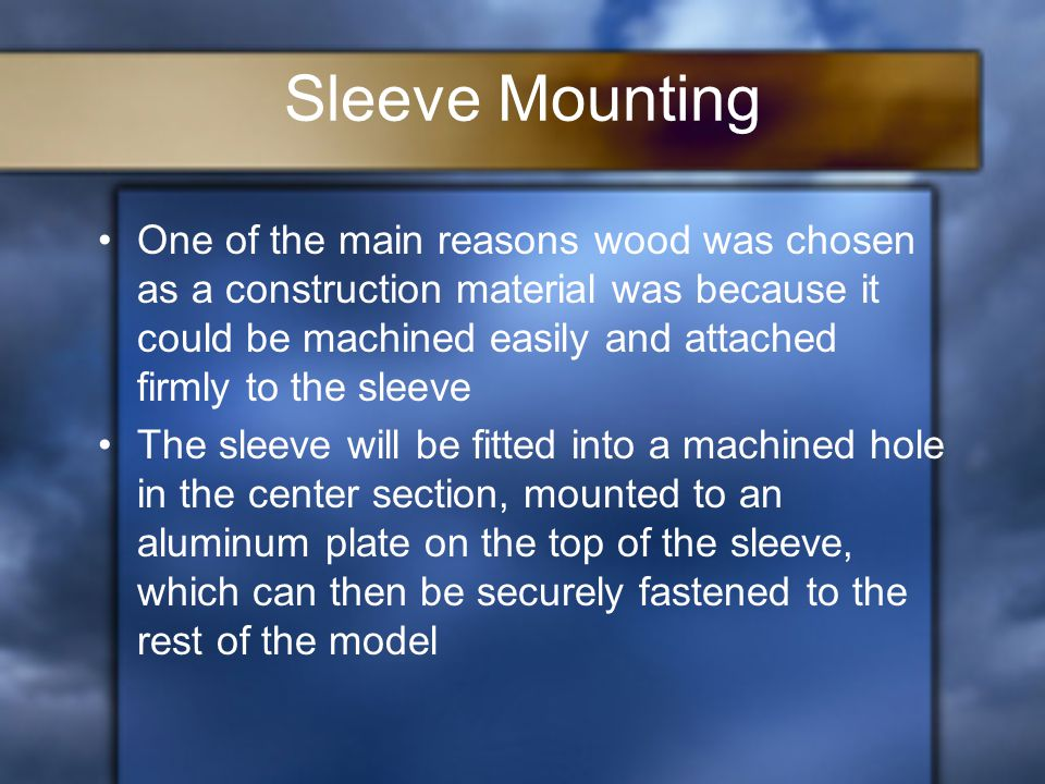 Sleeve Mounting One of the main reasons wood was chosen as a construction material was because it could be machined easily and attached firmly to the sleeve The sleeve will be fitted into a machined hole in the center section, mounted to an aluminum plate on the top of the sleeve, which can then be securely fastened to the rest of the model