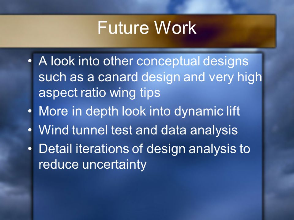 Future Work A look into other conceptual designs such as a canard design and very high aspect ratio wing tips More in depth look into dynamic lift Wind tunnel test and data analysis Detail iterations of design analysis to reduce uncertainty