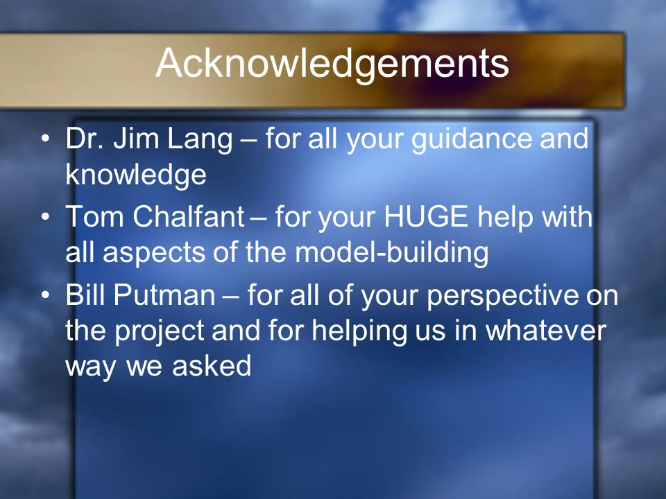 Acknowledgements Dr. Jim Lang – for all your guidance and knowledge Tom Chalfant – for your HUGE help with all aspects of the model-building Bill Putm