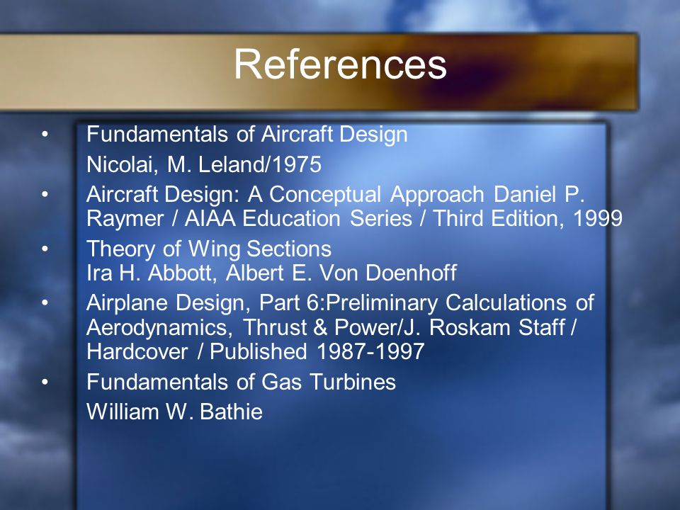 References Fundamentals of Aircraft Design Nicolai, M. Leland/1975 Aircraft Design: A Conceptual Approach Daniel P. Raymer / AIAA Education Series / T