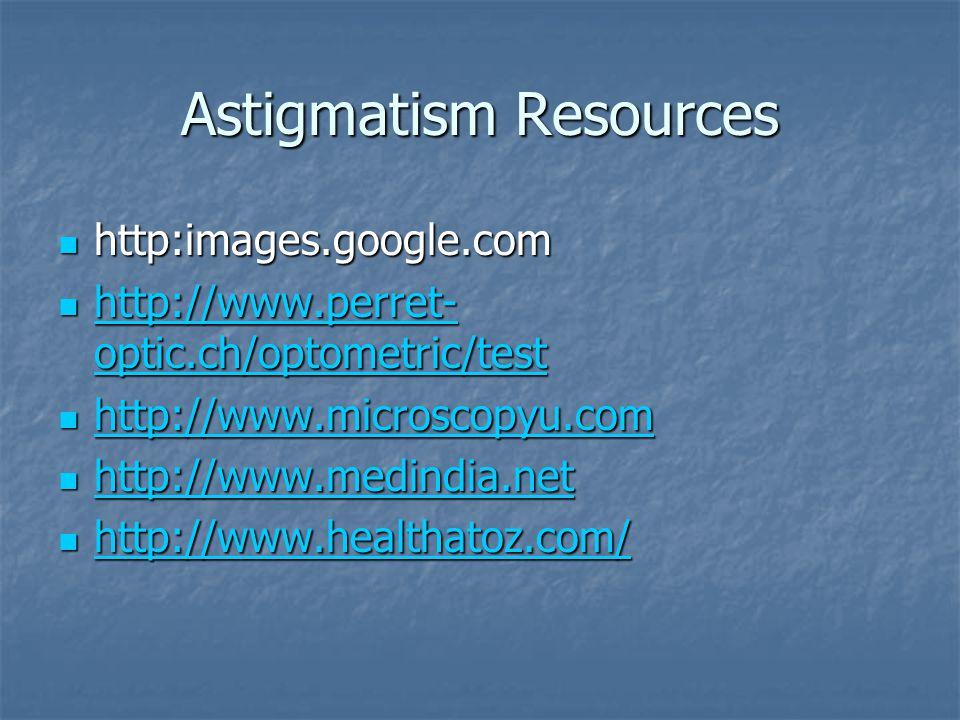 Astigmatism Resources http:images.google.com http:images.google.com http://www.perret- optic.ch/optometric/test http://www.perret- optic.ch/optometric/test http://www.perret- optic.ch/optometric/test http://www.perret- optic.ch/optometric/test http://www.microscopyu.com http://www.microscopyu.com http://www.microscopyu.com http://www.medindia.net http://www.medindia.net http://www.medindia.net http://www.healthatoz.com/ http://www.healthatoz.com/ http://www.healthatoz.com/