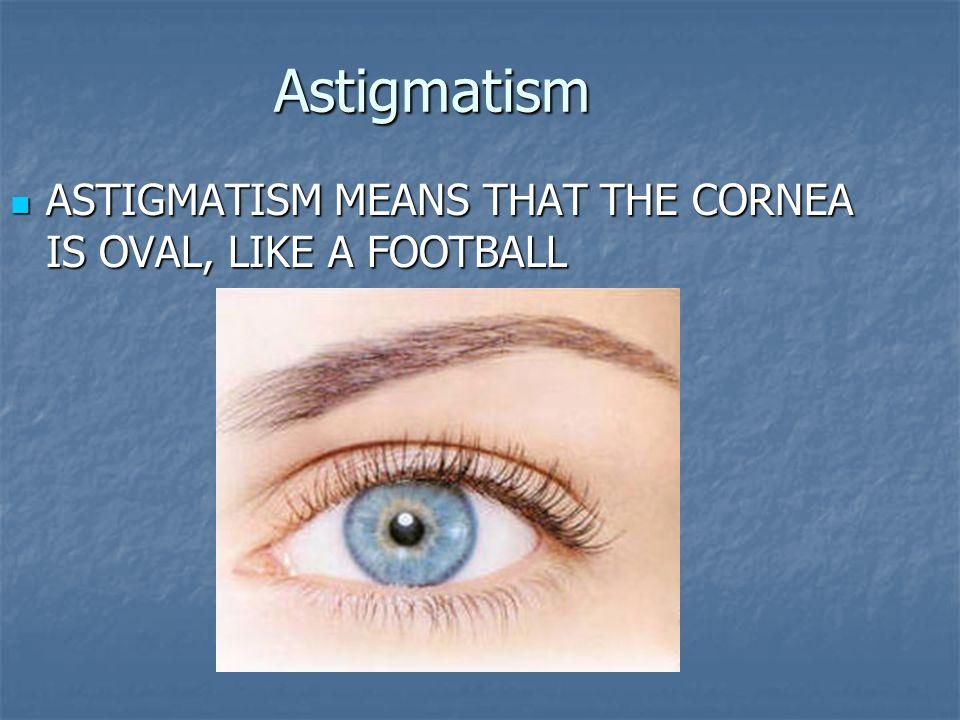 Astigmatism A normal cornea has spherical shape A normal cornea has spherical shape Most astigmatic corneas have two curves Most astigmatic corneas have two curves Astigmatism often occurs along with nearsightedness or farsightedness Astigmatism often occurs along with nearsightedness or farsightedness
