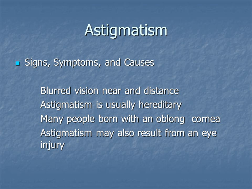 Astigmatism Signs, Symptoms, and Causes Signs, Symptoms, and Causes Blurred vision near and distance Astigmatism is usually hereditary Many people born with an oblong cornea Astigmatism may also result from an eye injury