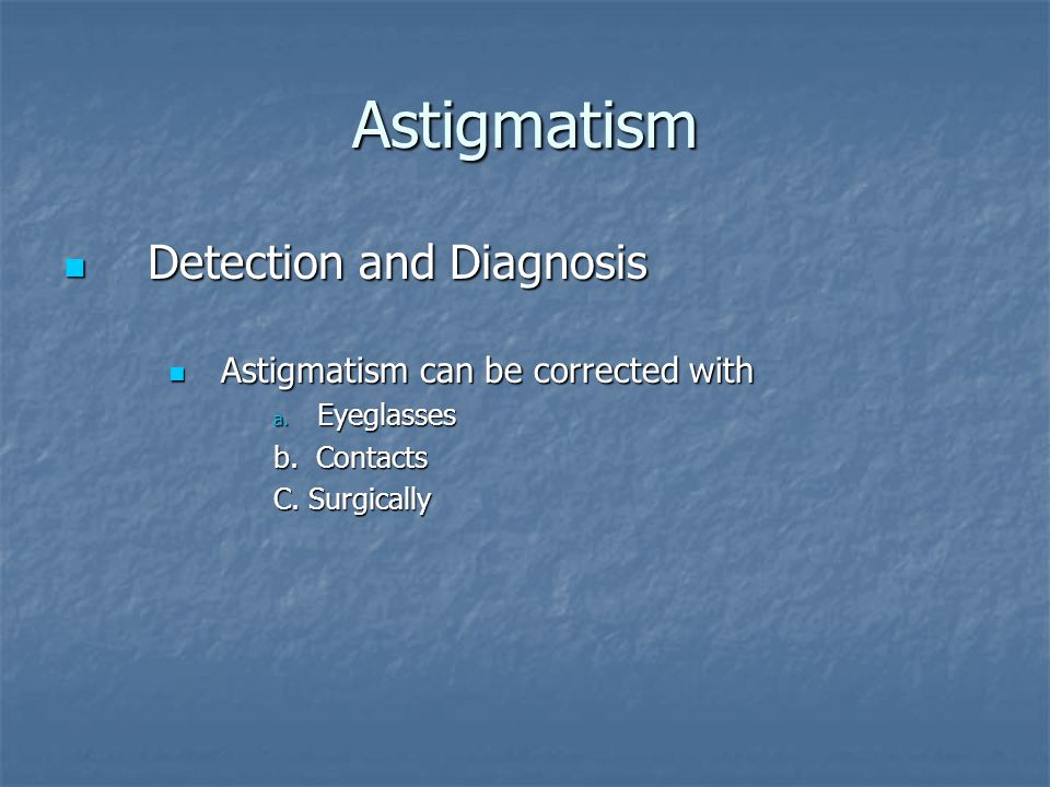 Astigmatism Detection and Diagnosis Detection and Diagnosis Astigmatism can be corrected with Astigmatism can be corrected with a.