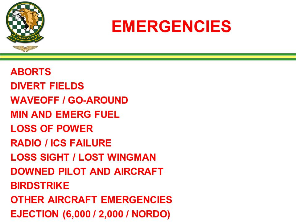 EMERGENCIES ABORTS DIVERT FIELDS WAVEOFF / GO-AROUND MIN AND EMERG FUEL LOSS OF POWER RADIO / ICS FAILURE LOSS SIGHT / LOST WINGMAN DOWNED PILOT AND AIRCRAFT BIRDSTRIKE OTHER AIRCRAFT EMERGENCIES EJECTION (6,000 / 2,000 / NORDO)