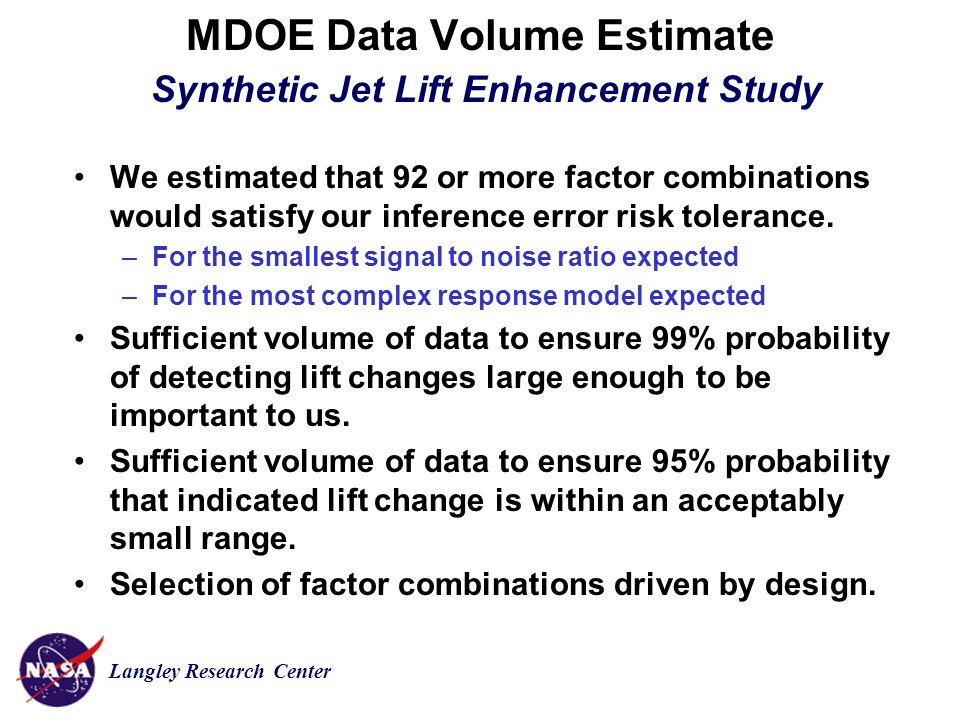 Langley Research Center MDOE Data Volume Estimate Synthetic Jet Lift Enhancement Study We estimated that 92 or more factor combinations would satisfy our inference error risk tolerance.