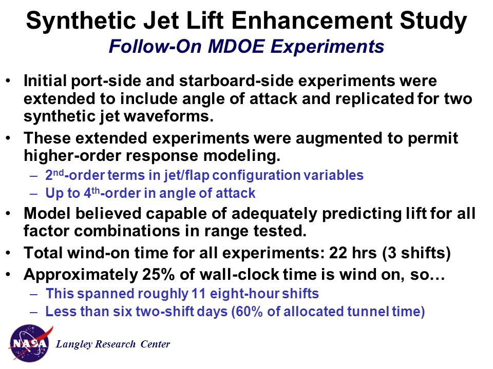 Langley Research Center Synthetic Jet Lift Enhancement Study Follow-On MDOE Experiments Initial port-side and starboard-side experiments were extended to include angle of attack and replicated for two synthetic jet waveforms.