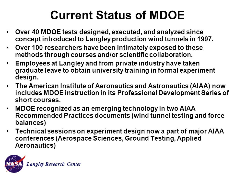 Langley Research Center Current Status of MDOE Over 40 MDOE tests designed, executed, and analyzed since concept introduced to Langley production wind tunnels in 1997.