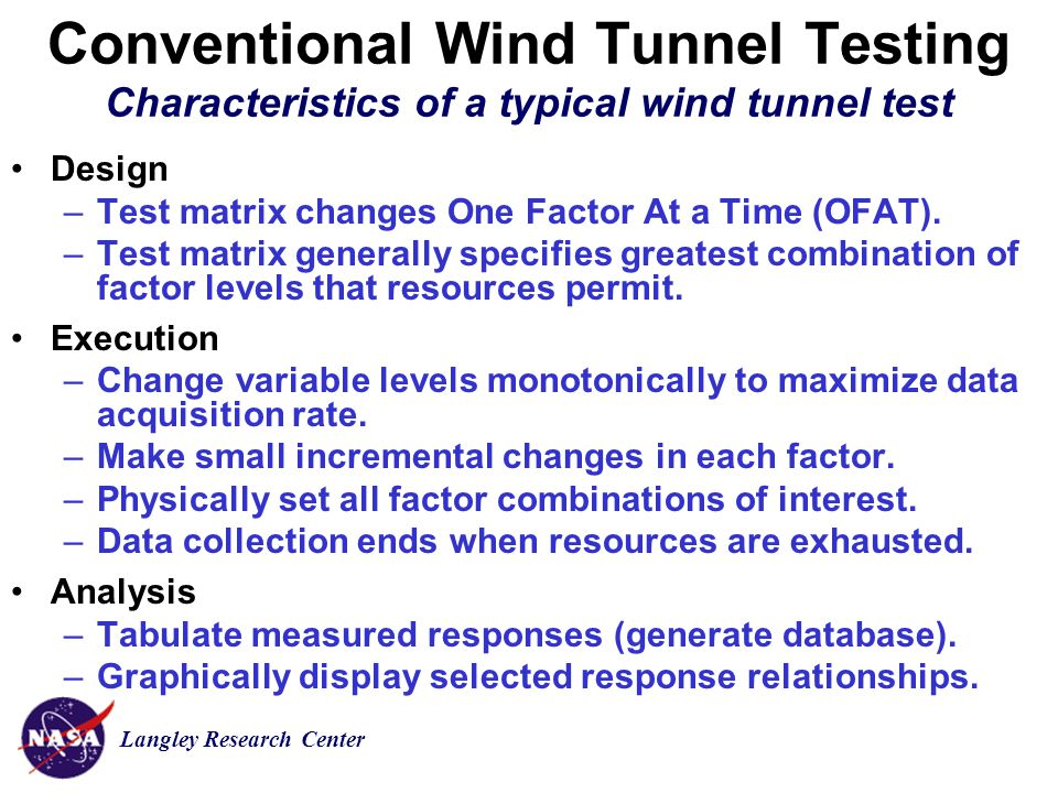 Langley Research Center Conventional Wind Tunnel Testing Characteristics of a typical wind tunnel test Design –Test matrix changes One Factor At a Time (OFAT).