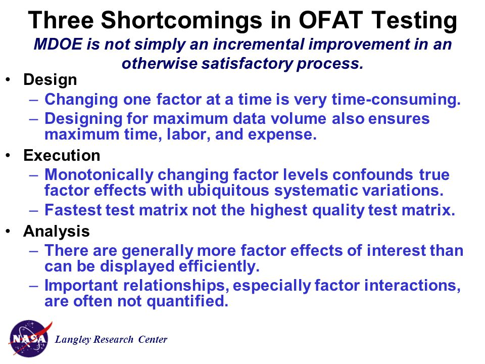 Langley Research Center Three Shortcomings in OFAT Testing MDOE is not simply an incremental improvement in an otherwise satisfactory process.
