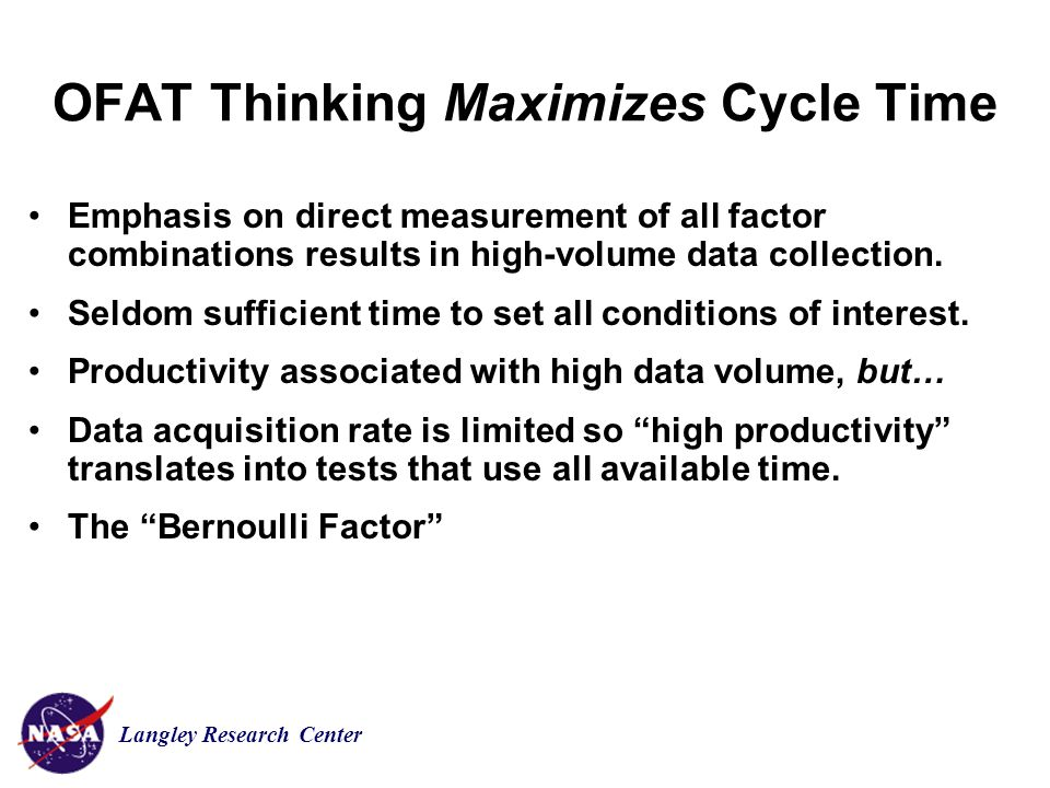 Langley Research Center OFAT Thinking Maximizes Cycle Time Emphasis on direct measurement of all factor combinations results in high-volume data collection.