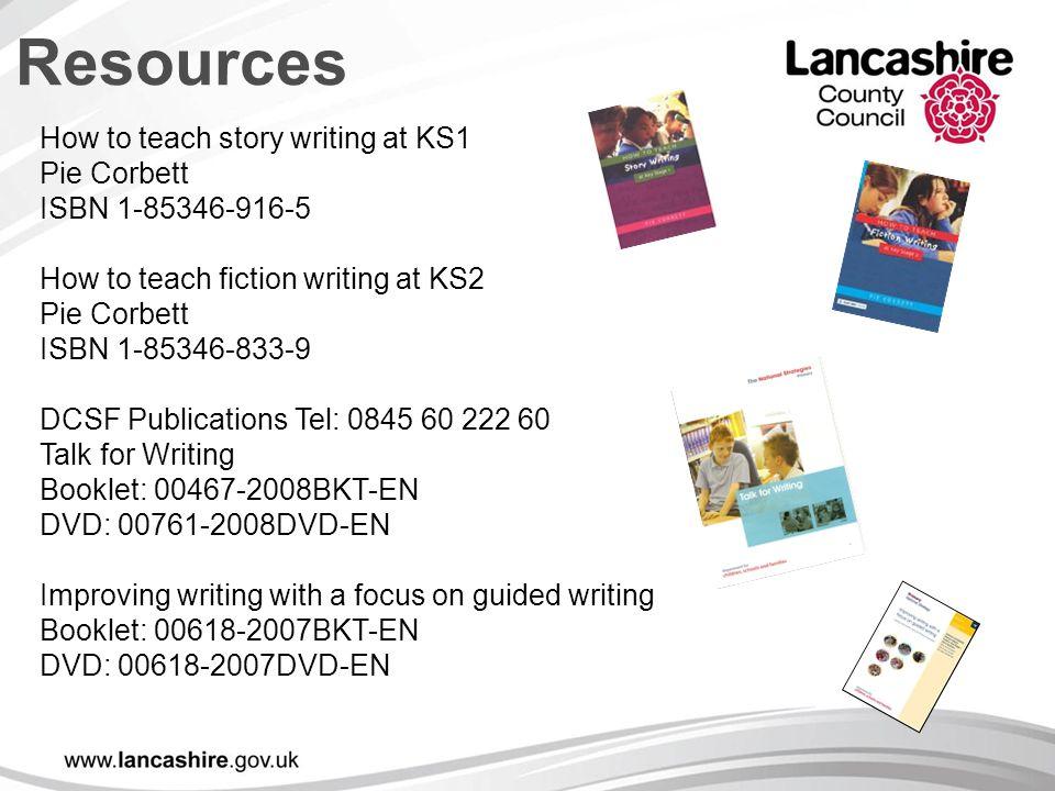 Resources How to teach story writing at KS1 Pie Corbett ISBN 1-85346-916-5 How to teach fiction writing at KS2 Pie Corbett ISBN 1-85346-833-9 DCSF Pub