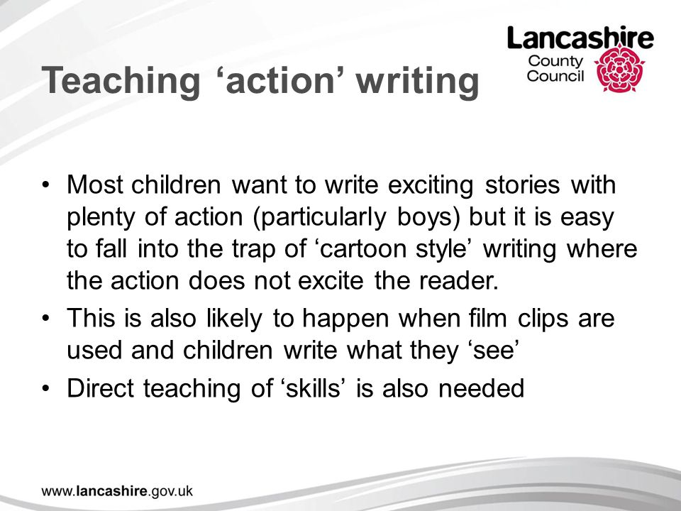 Teaching 'action' writing Most children want to write exciting stories with plenty of action (particularly boys) but it is easy to fall into the trap