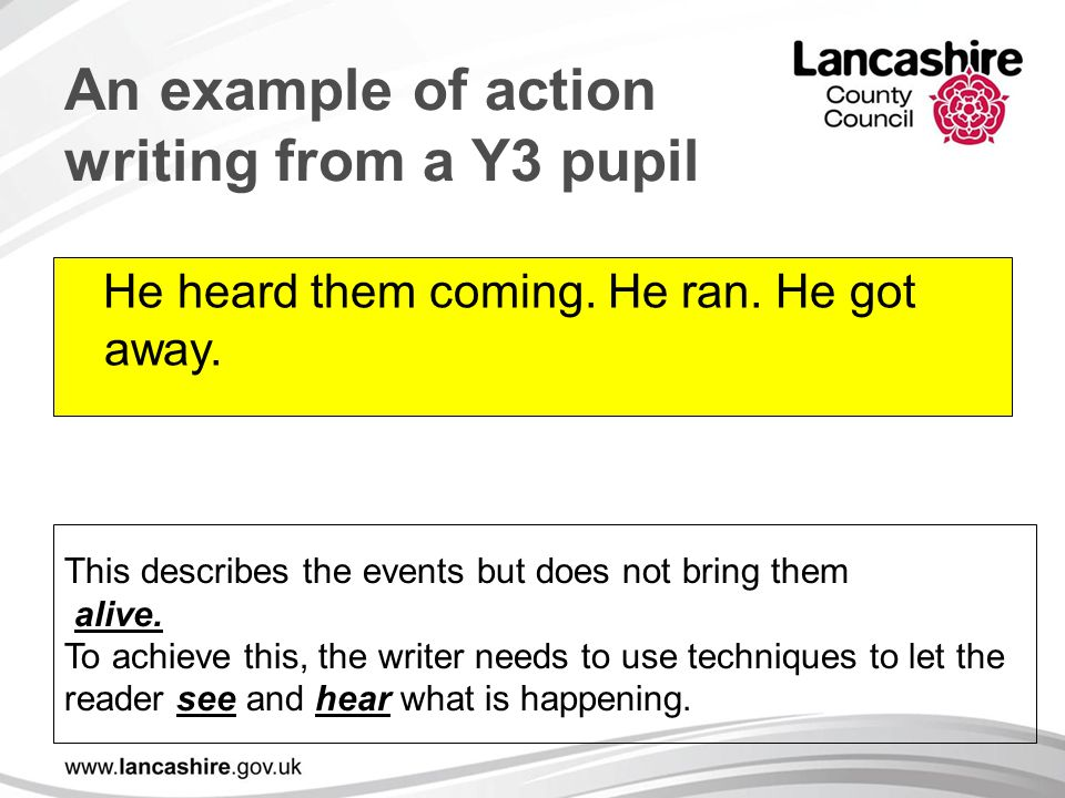 An example of action writing from a Y3 pupil He heard them coming. He ran. He got away. This describes the events but does not bring them alive. To ac