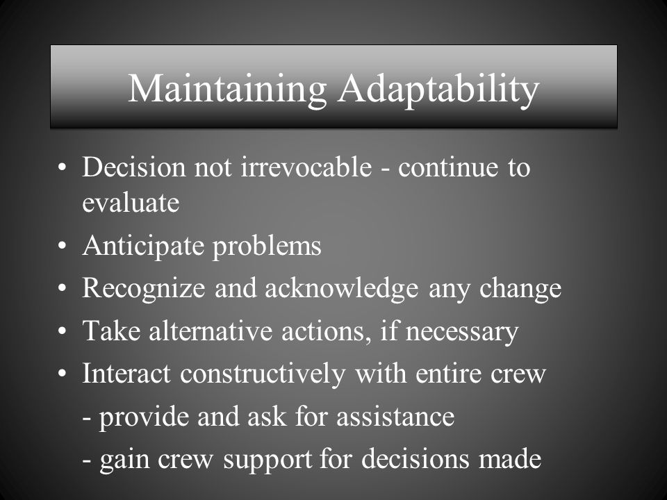 Maintaining Adaptability Decision not irrevocable - continue to evaluate Anticipate problems Recognize and acknowledge any change Take alternative actions, if necessary Interact constructively with entire crew - provide and ask for assistance - gain crew support for decisions made
