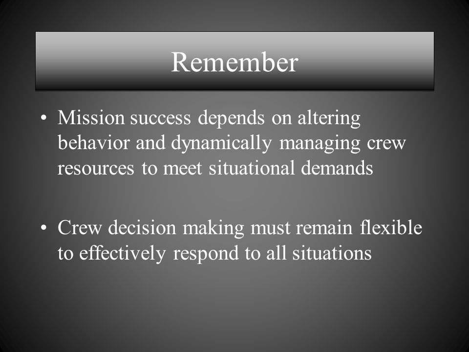 Remember Mission success depends on altering behavior and dynamically managing crew resources to meet situational demands Crew decision making must remain flexible to effectively respond to all situations