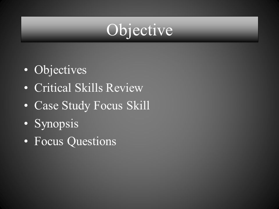 Objective Objectives Critical Skills Review Case Study Focus Skill Synopsis Focus Questions