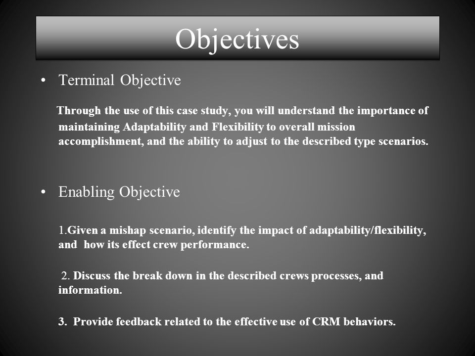 Objectives Terminal Objective Through the use of this case study, you will understand the importance of maintaining Adaptability and Flexibility to overall mission accomplishment, and the ability to adjust to the described type scenarios.